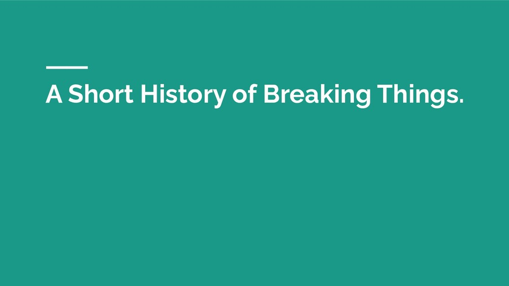 A Short History of Breaking Things.