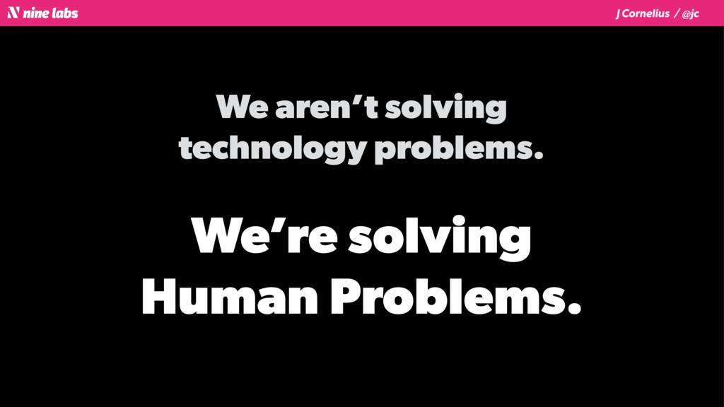 J Cornelius / @jc We aren't solving technology ...
