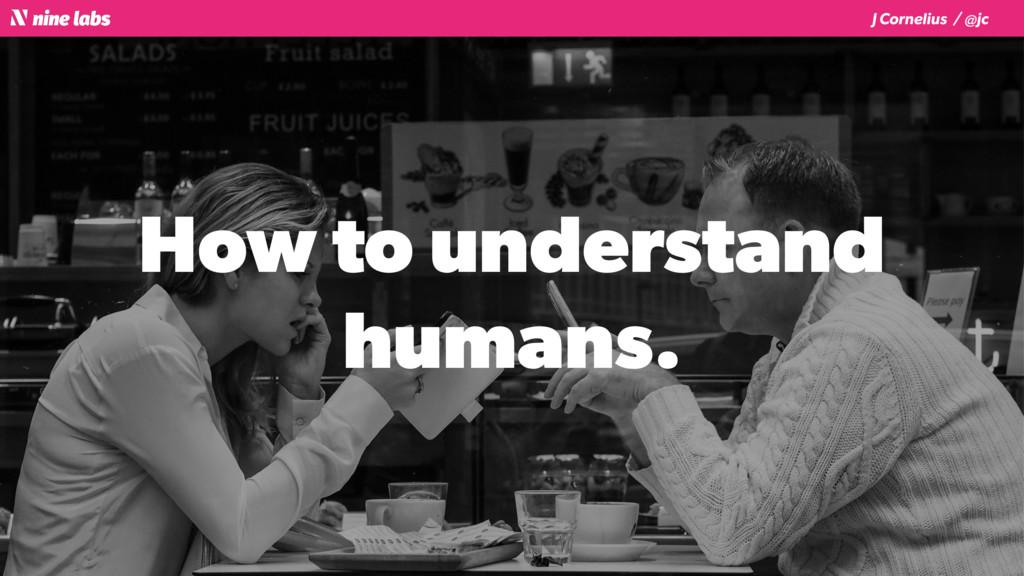 J Cornelius / @jc How to understand humans.