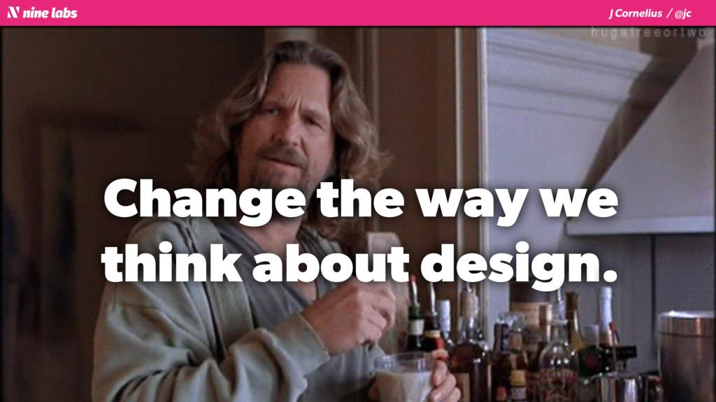 J Cornelius / @jc Change the way we think about...