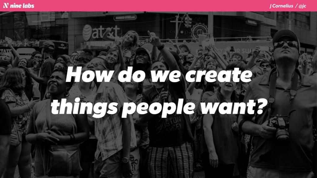J Cornelius / @jc How do we create things peopl...