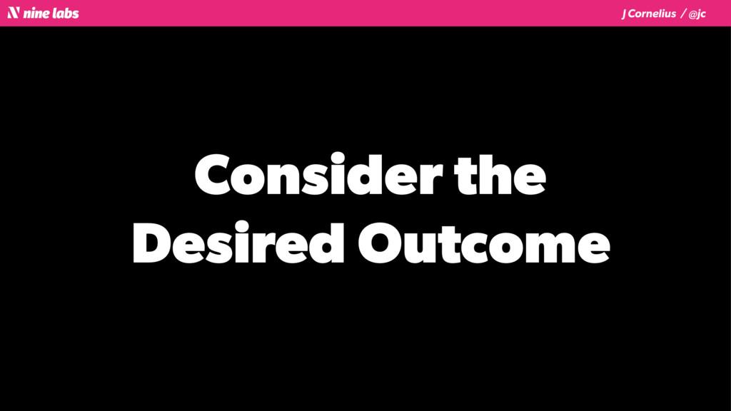 J Cornelius / @jc Consider the Desired Outcome