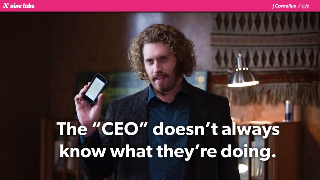 """J Cornelius / @jc The """"CEO"""" doesn't always know..."""