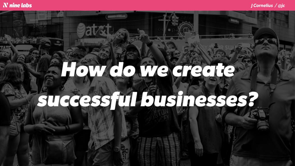 J Cornelius / @jc How do we create successful b...