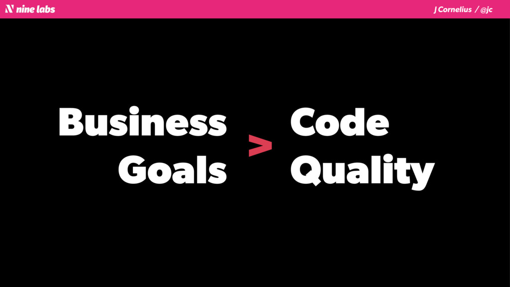 J Cornelius / @jc Business Goals Code Quality >