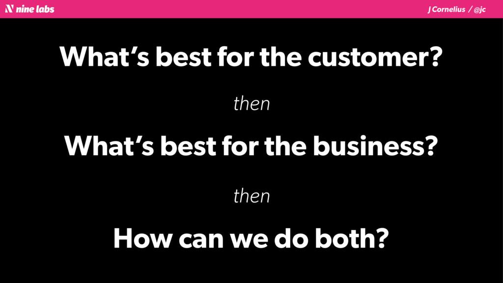 J Cornelius / @jc What's best for the customer?...