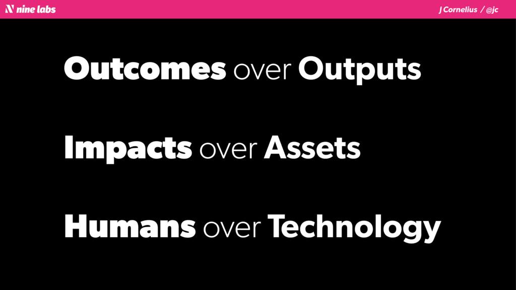 J Cornelius / @jc Outcomes over Outputs Impacts...
