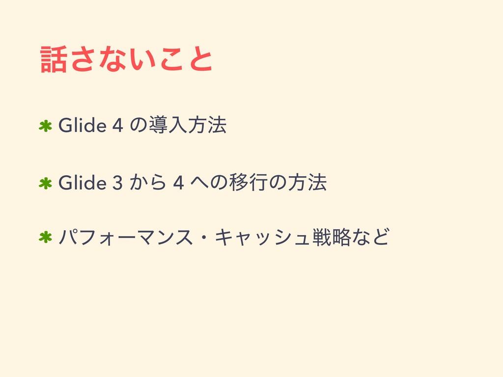 ͞ͳ͍͜ͱ Glide 4 ͷಋೖํ๏ Glide 3 ͔Β 4 ͷҠߦͷํ๏ ύϑΥʔϚ...