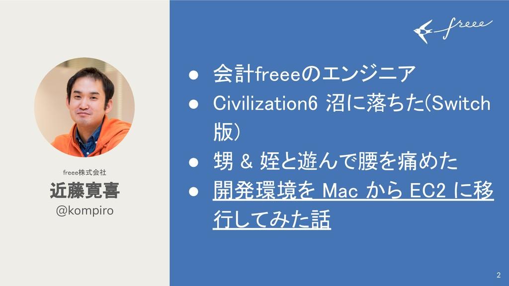 @kompiro 近藤寛喜 freee株式会社 2 ● 会計freee エンジニア ● Civ...