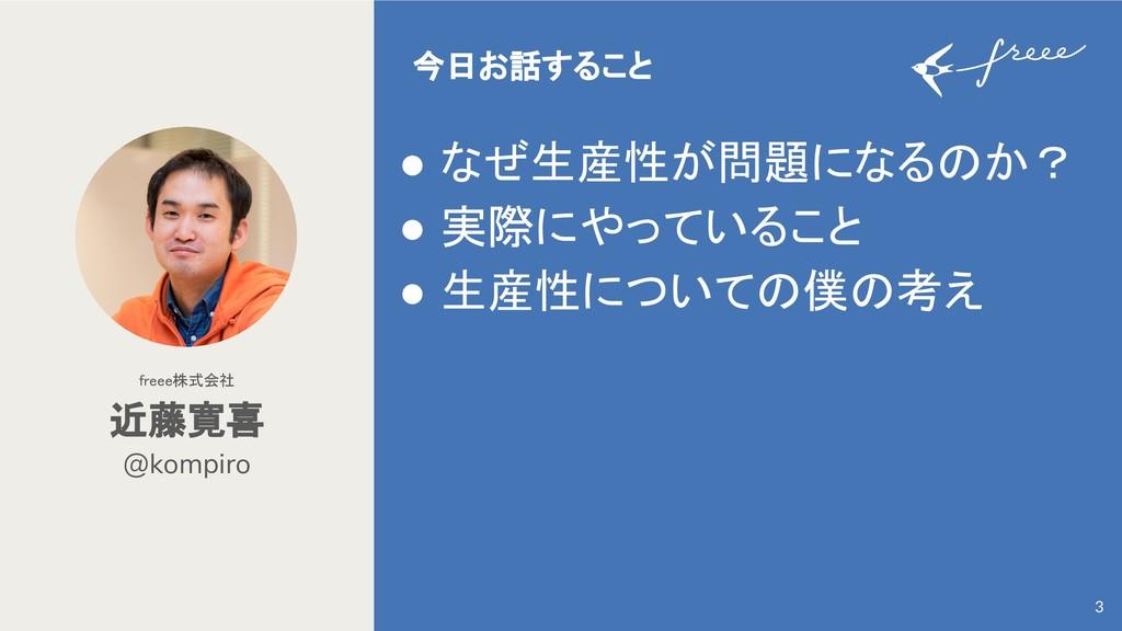 @kompiro 近藤寛喜 freee株式会社 3 ● なぜ生産性が問題になる か? ● 実際...