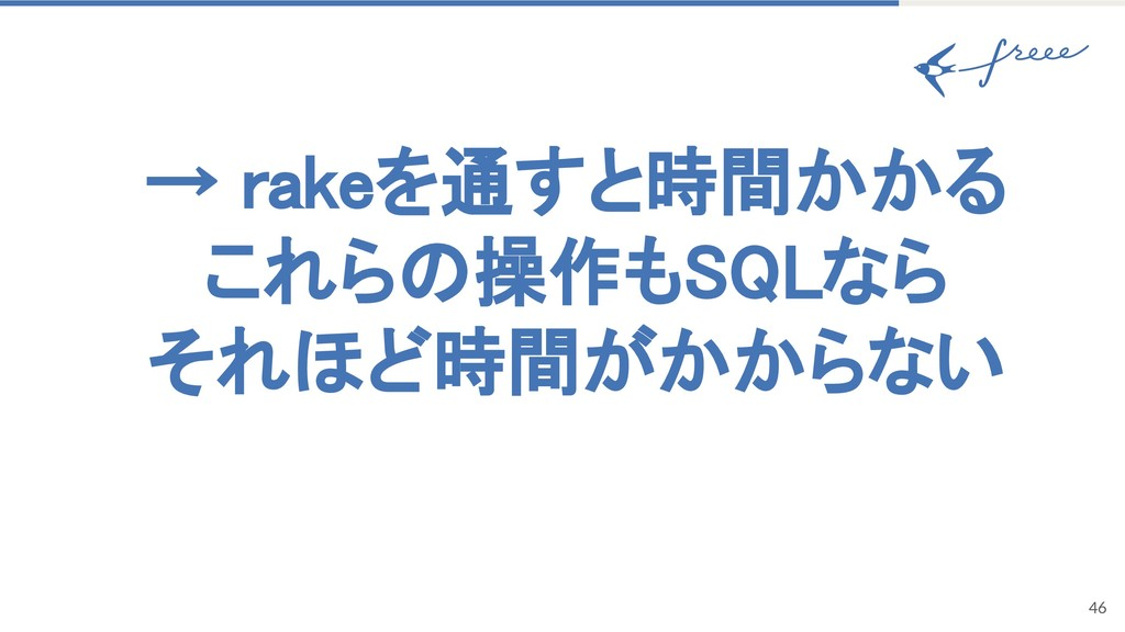 → rakeを通すと時間かかる これら 操作も なら それほど時間がかからない 46