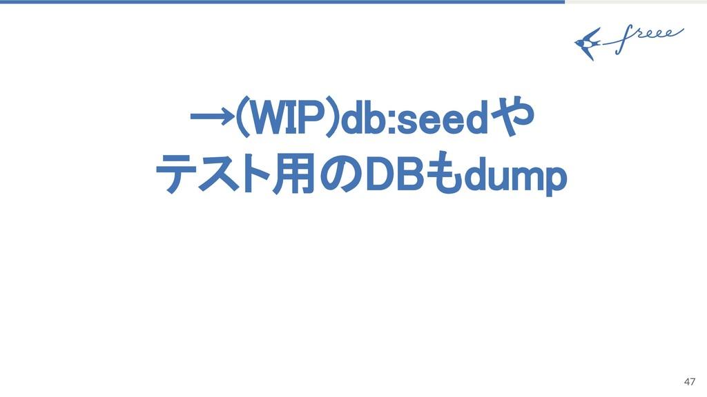 →(W )db:seedや テスト用 DBもdump 47