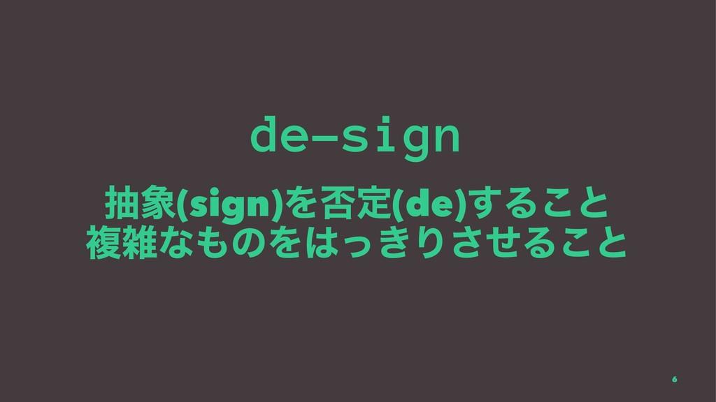 de-sign ந(sign)Λ൱ఆ(de)͢Δ͜ͱ ෳͳͷΛ͖ͬΓͤ͞Δ͜ͱ 6