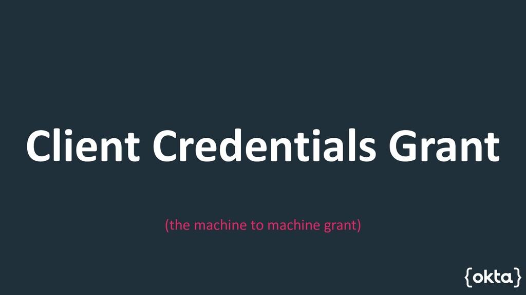 Client Credentials Grant (the machine to machin...