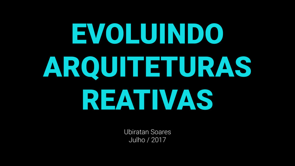 EVOLUINDO ARQUITETURAS REATIVAS Ubiratan Soares...