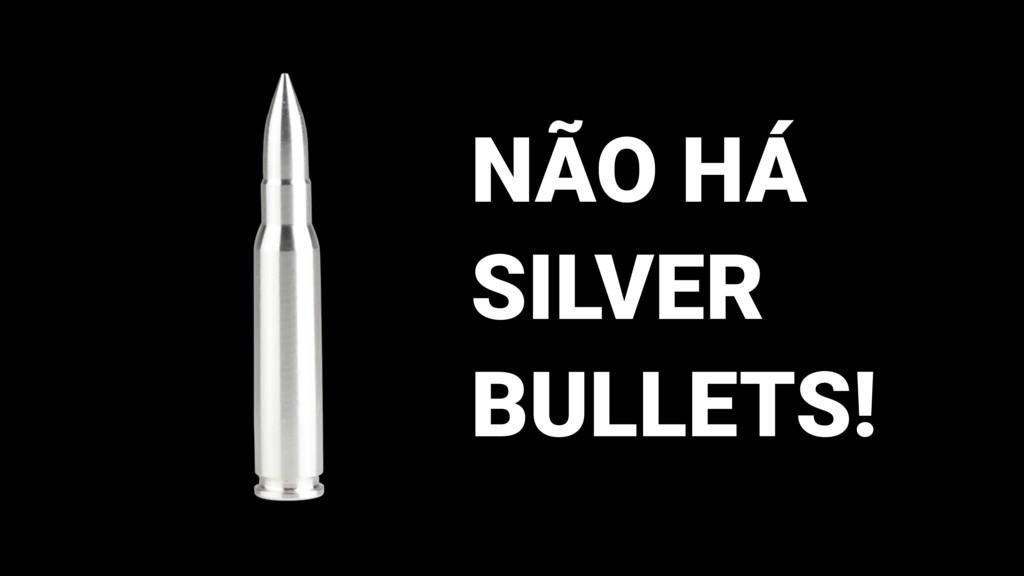 NÃO HÁ SILVER BULLETS!