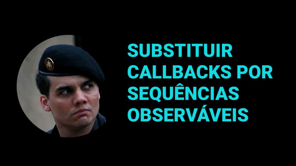SUBSTITUIR CALLBACKS POR SEQUÊNCIAS OBSERVÁVEIS