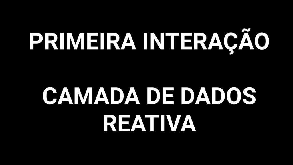 PRIMEIRA INTERAÇÃO CAMADA DE DADOS REATIVA