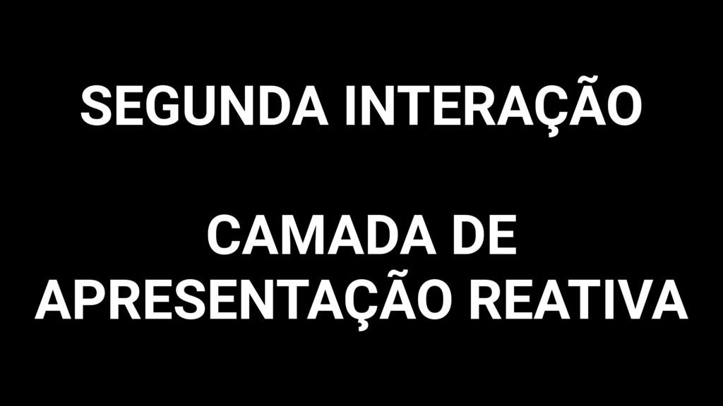 SEGUNDA INTERAÇÃO CAMADA DE APRESENTAÇÃO REATIVA