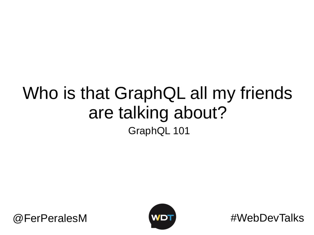 Who is that GraphQL all my friends are talking ...