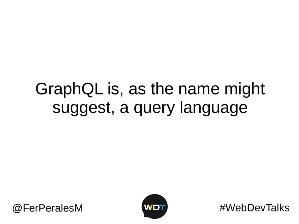 #WebDevTalks @FerPeralesM GraphQL is, as the na...