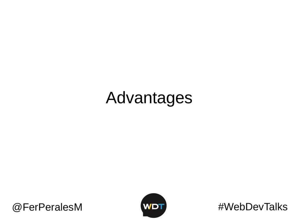 #WebDevTalks @FerPeralesM Advantages