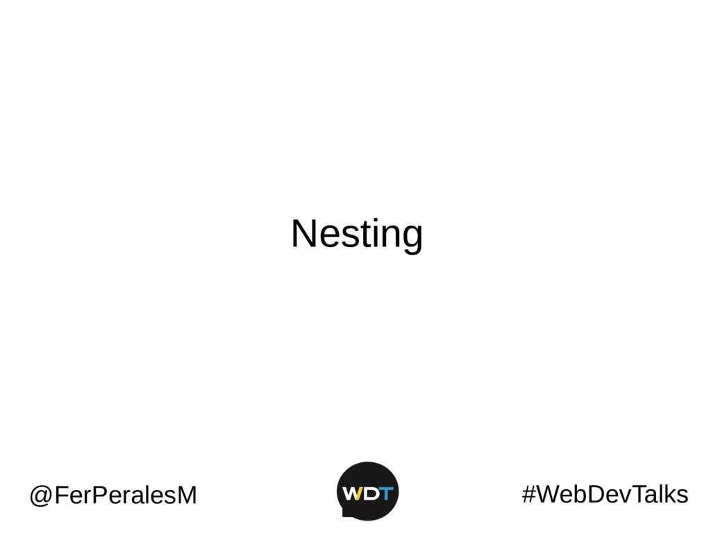 #WebDevTalks @FerPeralesM Nesting