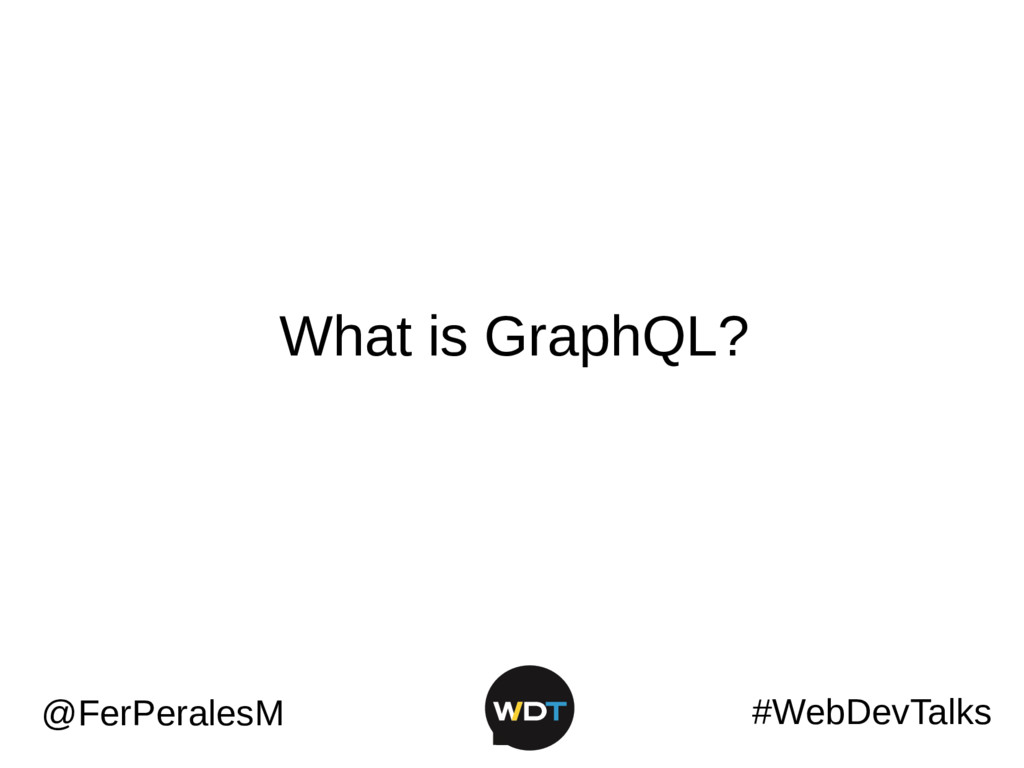 #WebDevTalks @FerPeralesM What is GraphQL?