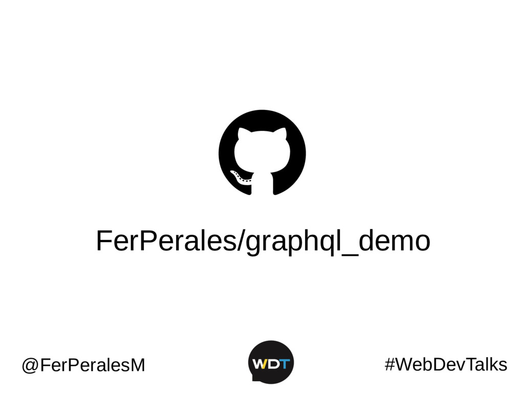 FerPerales/graphql_demo #WebDevTalks @FerPerale...