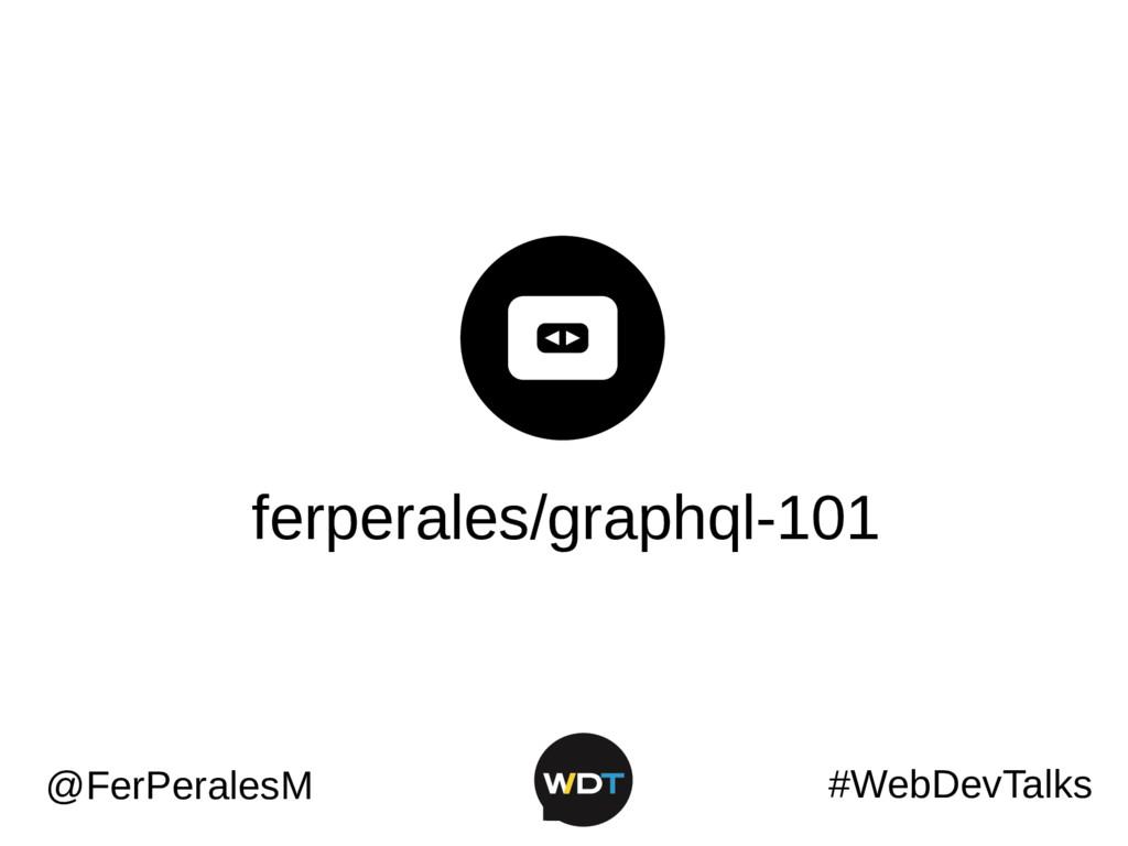 ferperales/graphql-101 #WebDevTalks @FerPeralesM