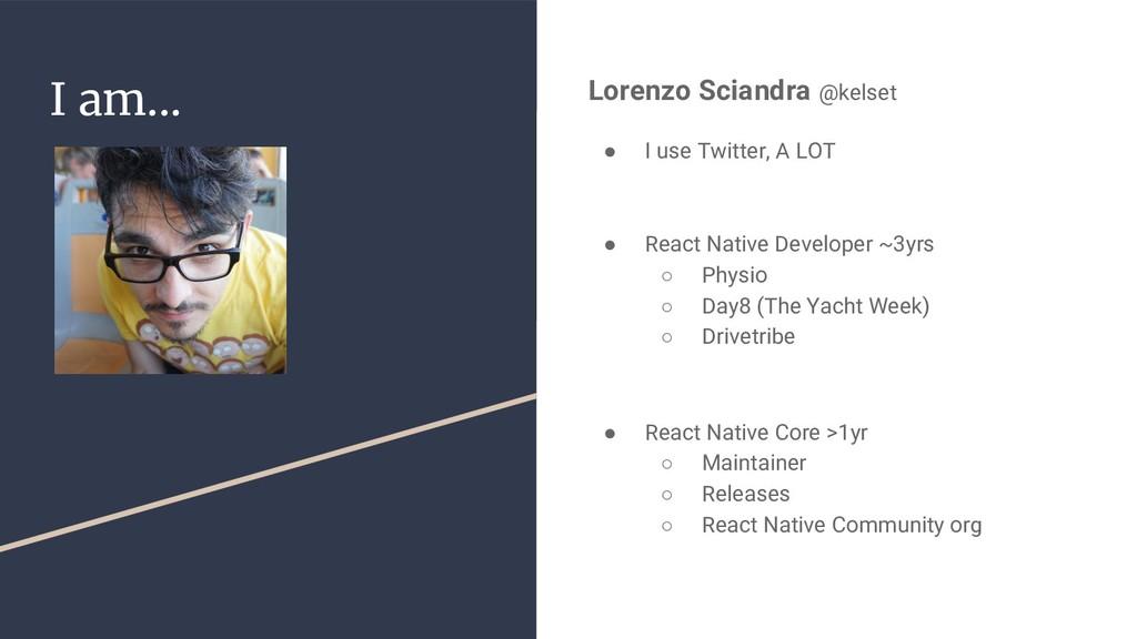 I am... Lorenzo Sciandra @kelset ● I use Twitte...