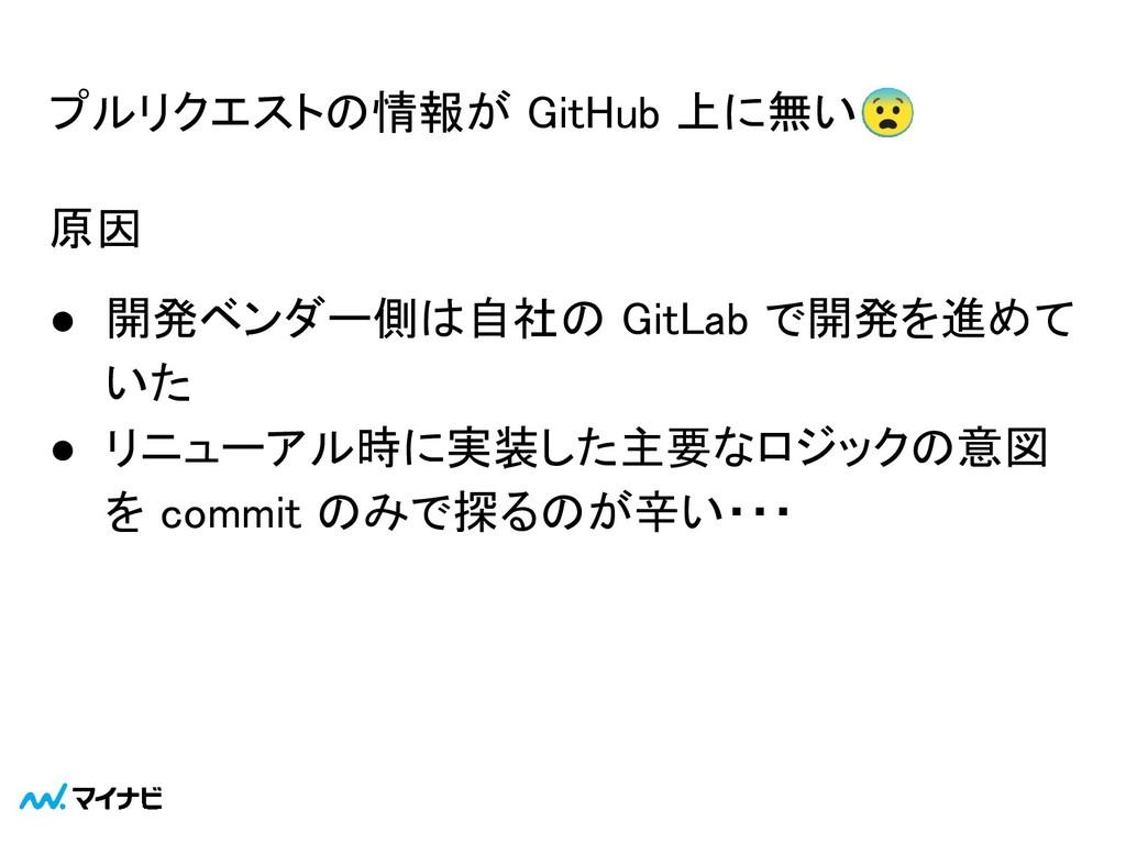 プルリクエストの情報が GitHub 上に無い 原因 ● 開発ベンダー側は自社の GitL...