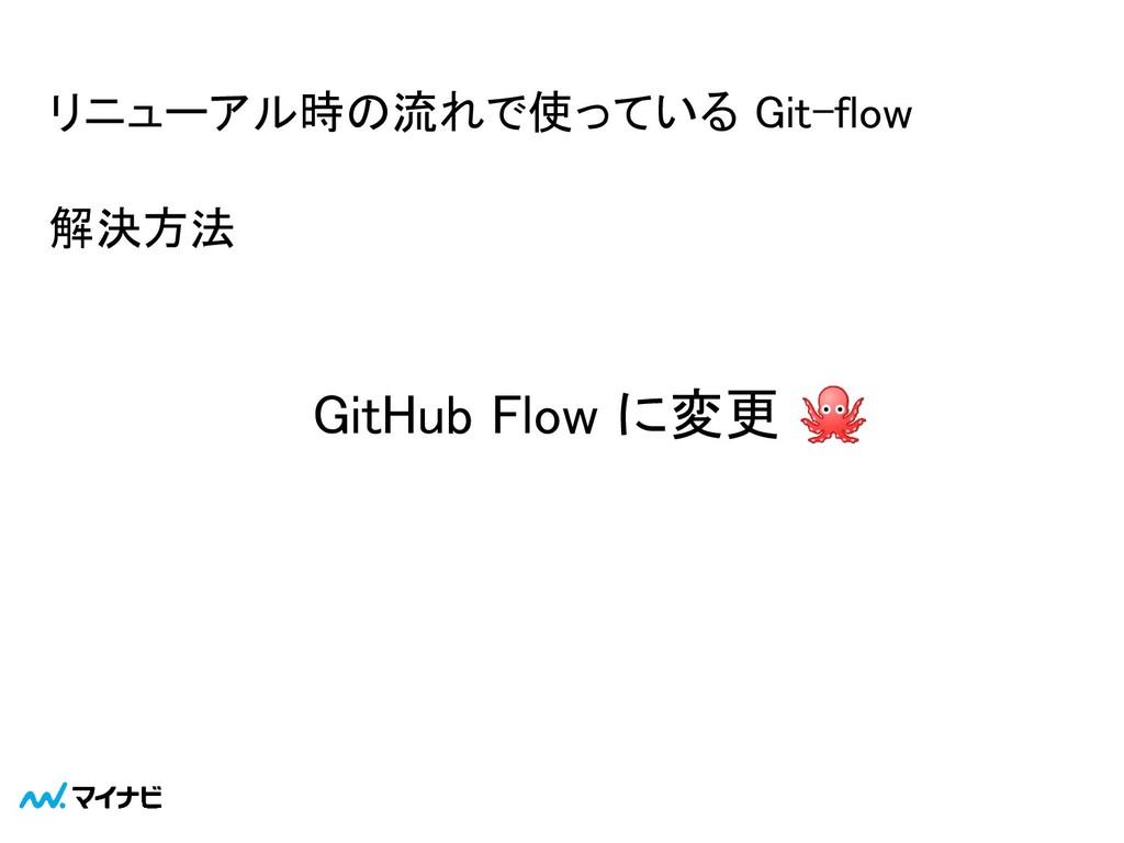 解決方法  GitHub Flow に変更  リニューアル時の流れで使っている Git-...