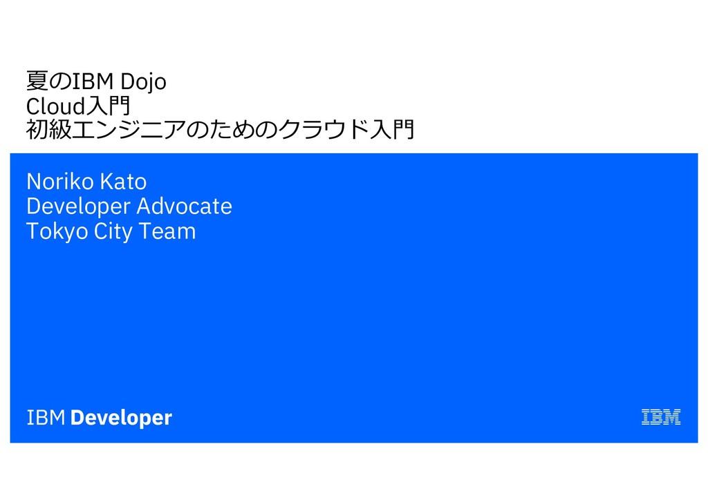 夏のIBM Dojo Cloud⼊⾨ 初級エンジニアのためのクラウド⼊⾨ Noriko Kat...
