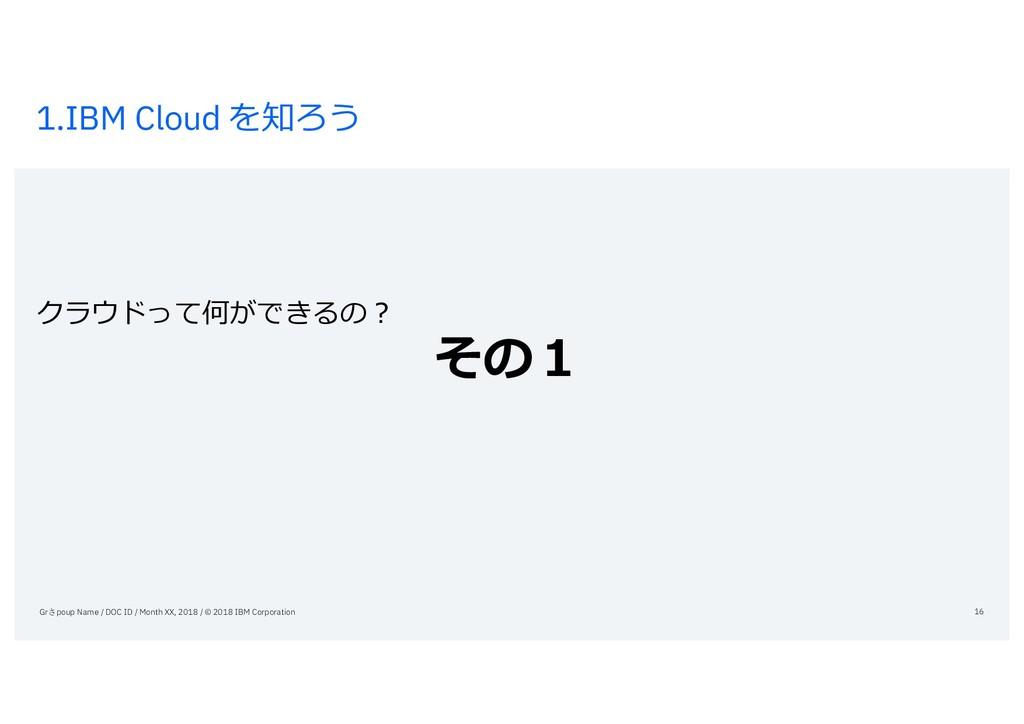 1.IBM Cloud を知ろう クラウドって何ができるの? その1 Grさpoup Name...