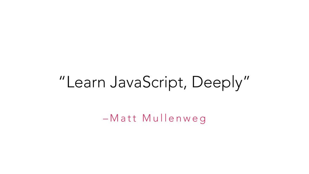 "– M a t t M u l l e n w e g ""Learn JavaScript, ..."
