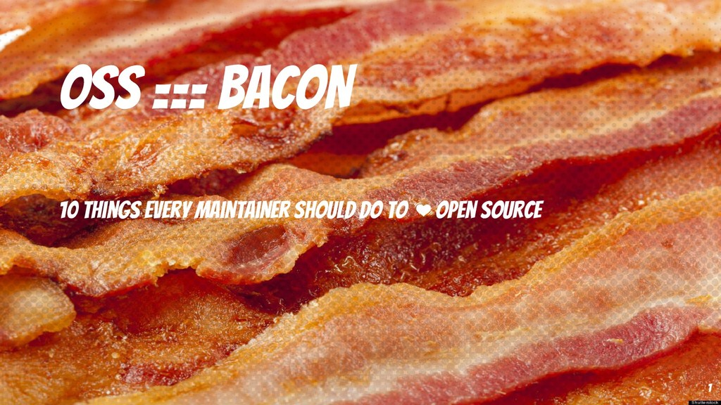 OSS === BACON 10 things every maintainer should...