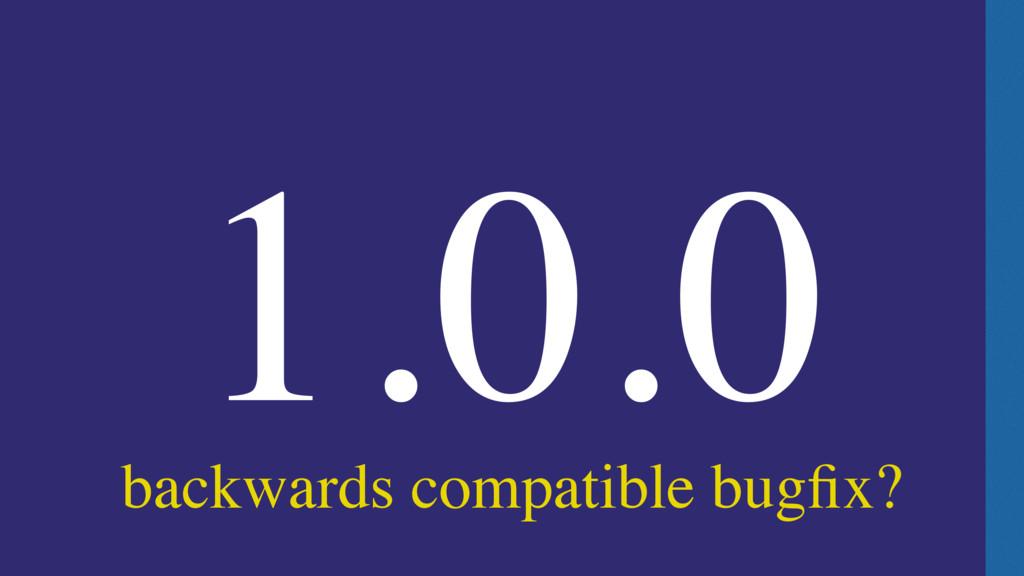 backwards compatible bugfix? 1.0.0