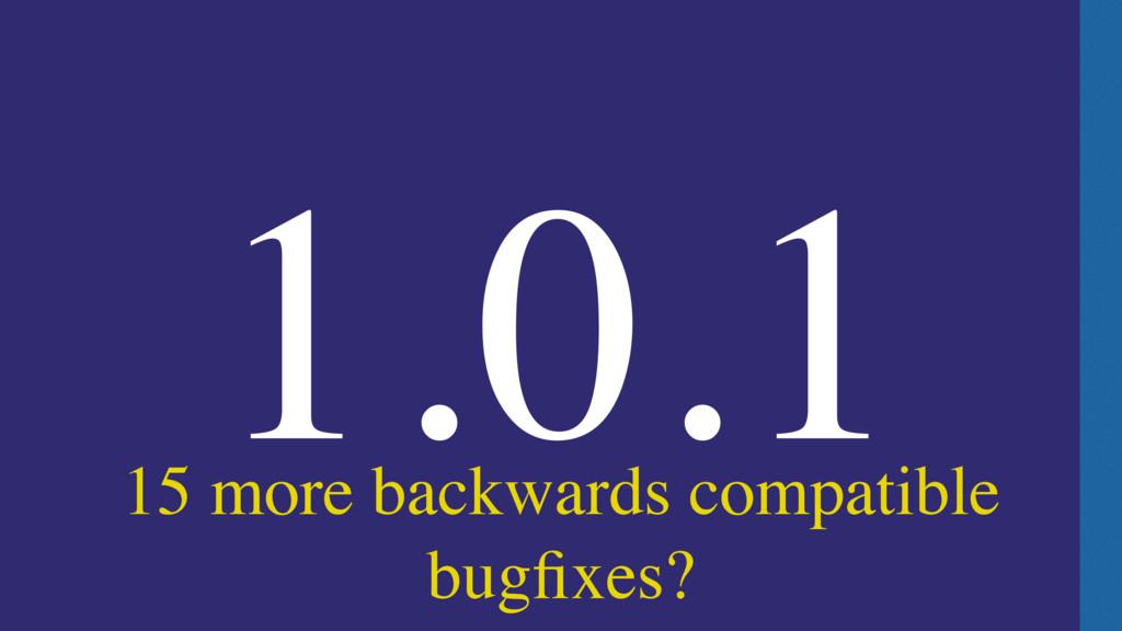 15 more backwards compatible bugfixes? 1.0.1