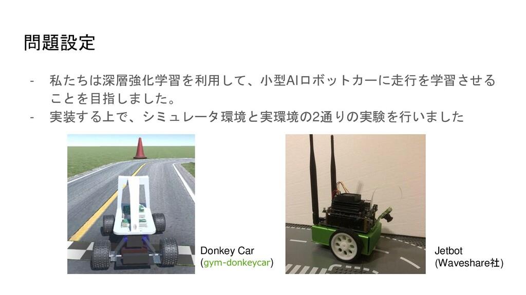 問題設定 - 私たちは深層強化学習を利用して、小型AIロボットカーに走行を学習させる ことを目...