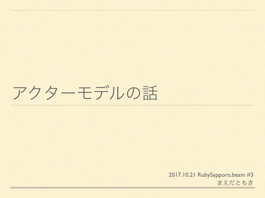 ΞΫλʔϞσϧͷ 2017.10.21 RubySapporo.beam #3 ·͑ͩͱ͖