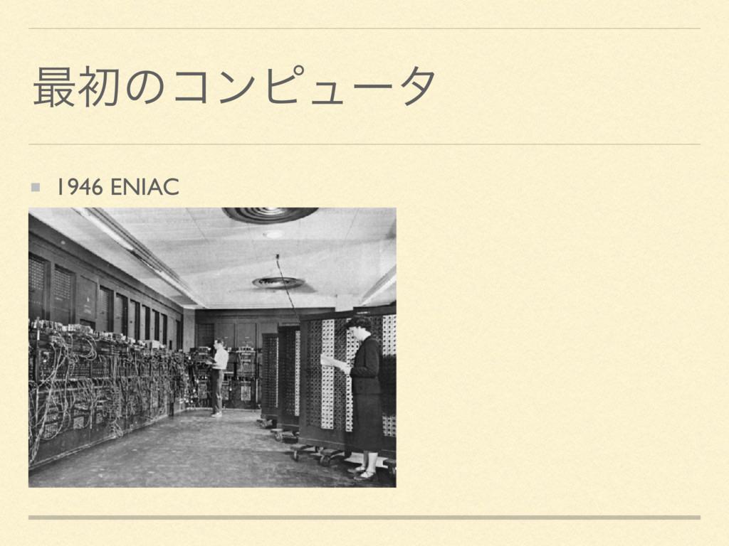 ࠷ॳͷίϯϐϡʔλ 1946 ENIAC