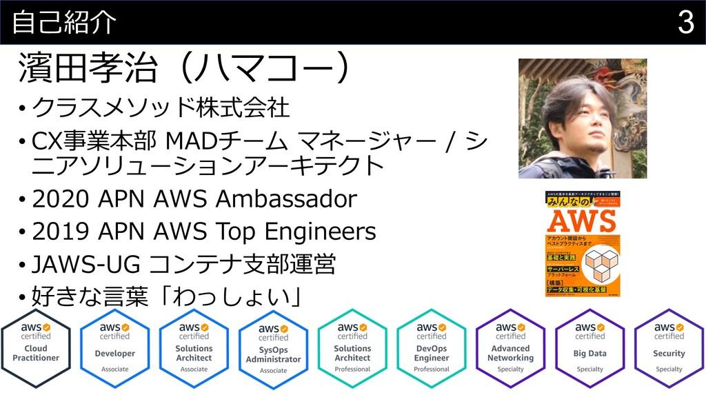 3 ⾃⼰紹介 濱⽥孝治(ハマコー) • クラスメソッド株式会社 • CX事業本部 MADチーム...