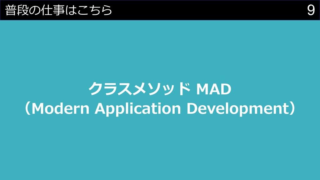 9 普段の仕事はこちら クラスメソッド MAD (Modern Application Dev...