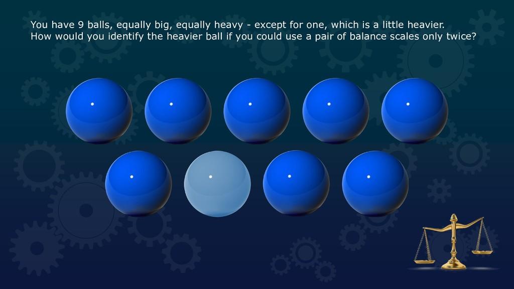 You have 9 balls, equally big, equally heavy - ...