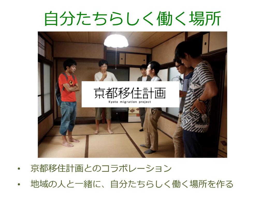 ⾃自分たちらしく働く場所 • 京都移住計画とのコラボレーション • 地域の⼈人と⼀一緒に、...