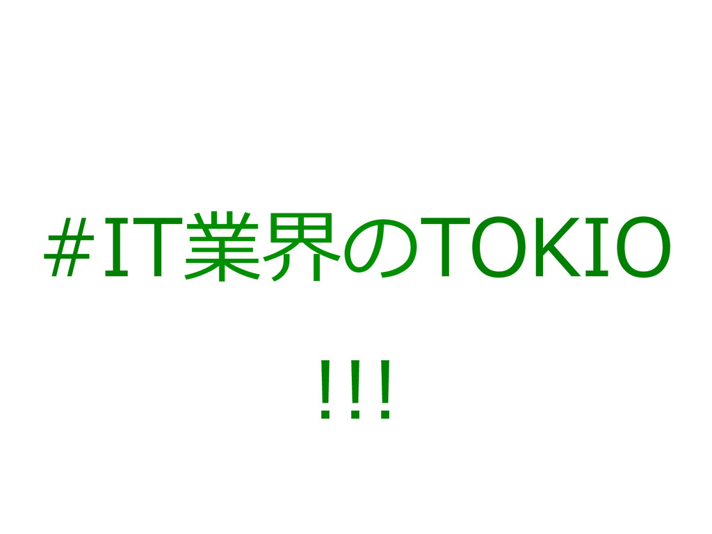 #IT業界のTOKIO !!!