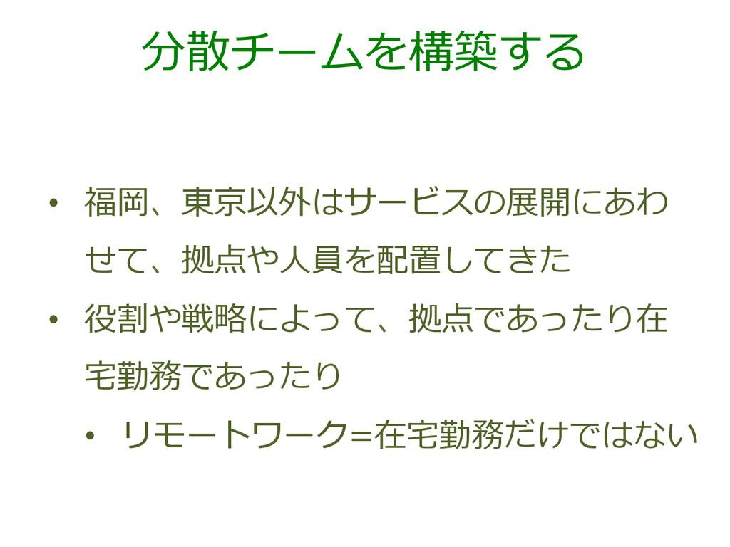 分散チームを構築する • 福岡、東京以外はサービスの展開にあわ せて、拠点や⼈人員を配置して...