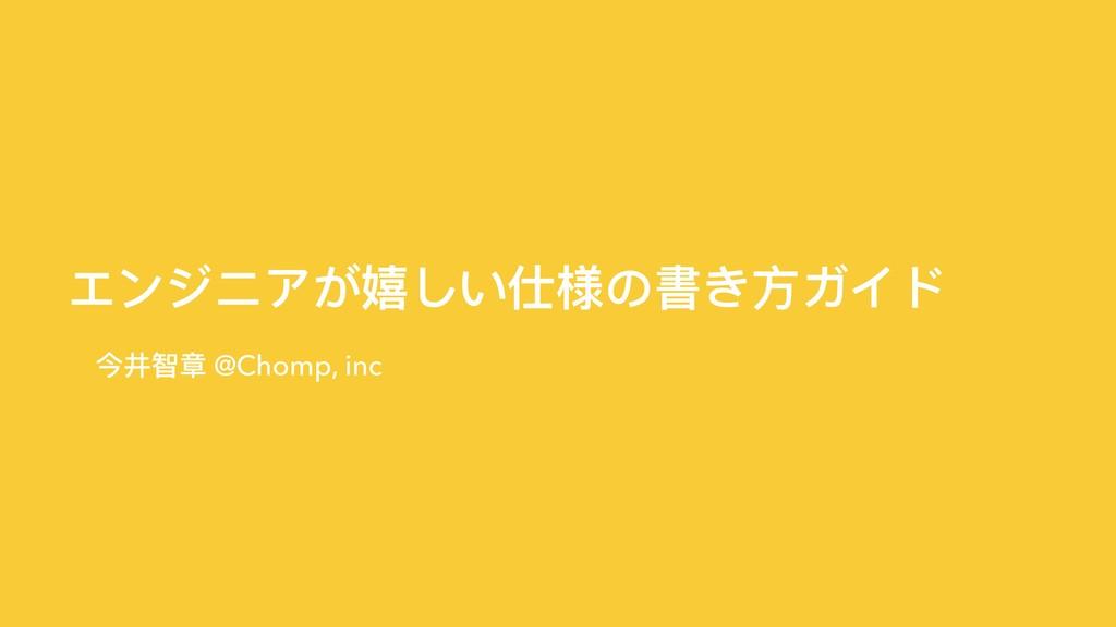 エンジニアが嬉しい仕様の書き⽅方ガイド 今井智章 @Chomp, inc