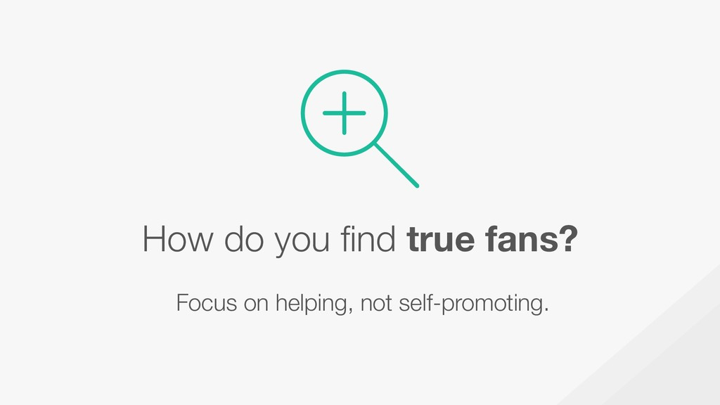 How do you find true fans? Focus on helping, no...